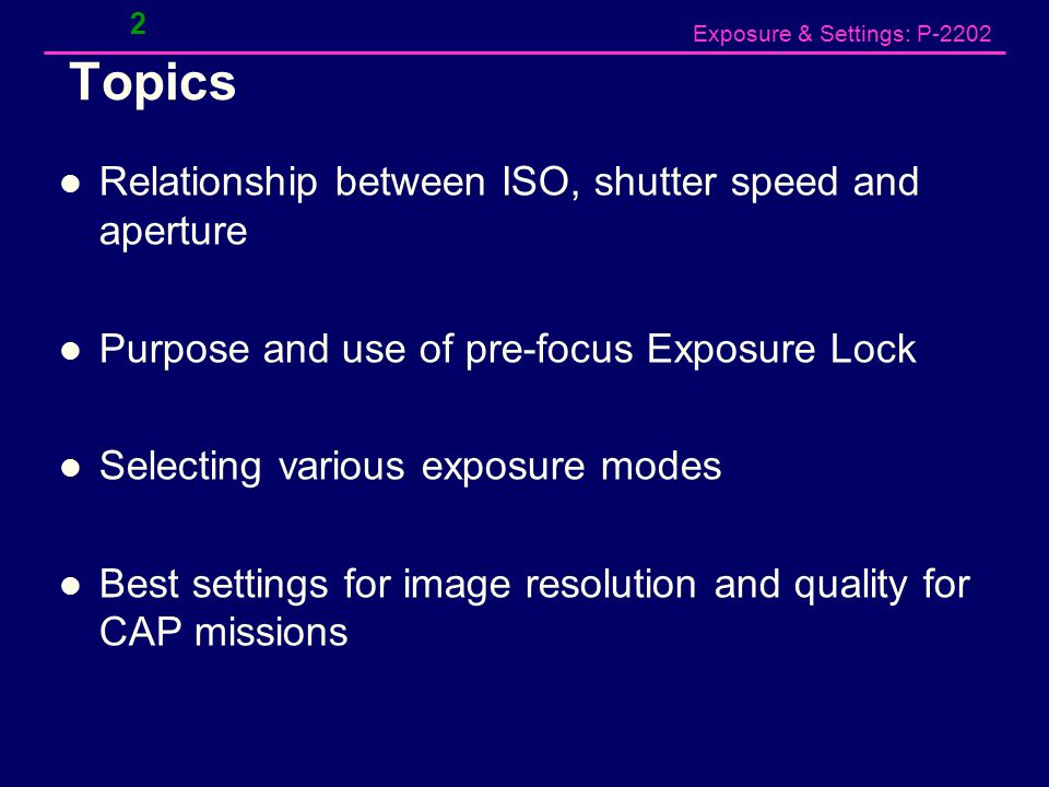 Exposure & Settings: P-2202 Topics Relationship between ISO, shutter speed and aperture Purpose and use of pre-focus Exposure Lock Selecting various exposure modes Best settings for image resolution and quality for CAP missions 2