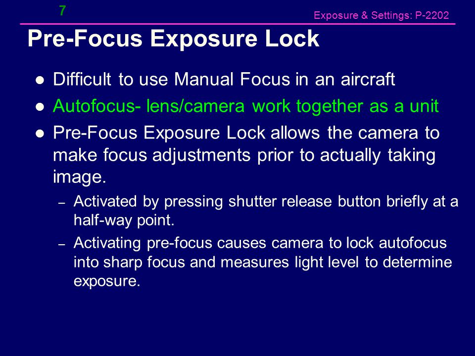 Exposure & Settings: P-2202 Pre-Focus Exposure Lock Difficult to use Manual Focus in an aircraft Autofocus- lens/camera work together as a unit Pre-Focus Exposure Lock allows the camera to make focus adjustments prior to actually taking image.