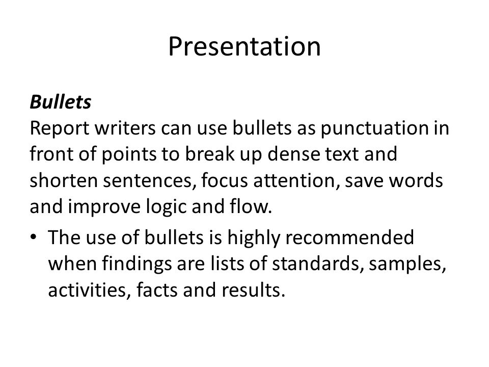 Presentation Bullets Report writers can use bullets as punctuation in front of points to break up dense text and shorten sentences, focus attention, save words and improve logic and flow.