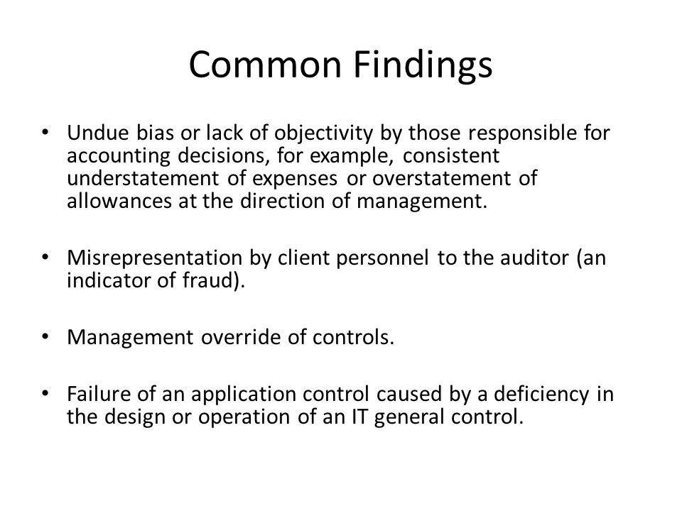 Common Findings Undue bias or lack of objectivity by those responsible for accounting decisions, for example, consistent understatement of expenses or overstatement of allowances at the direction of management.