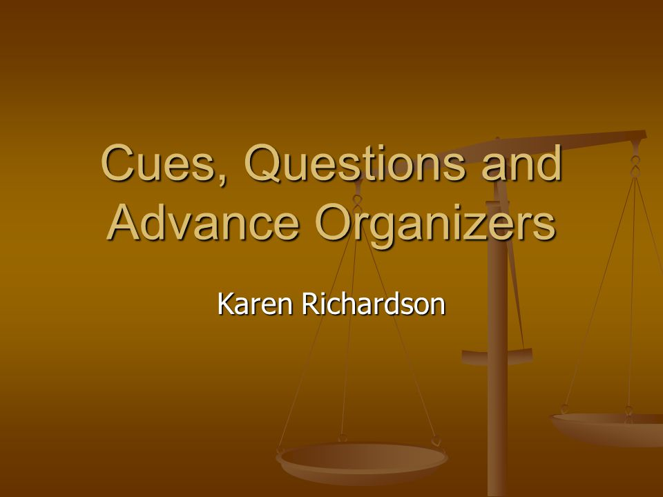 Cues, Questions and Advance Organizers Karen Richardson