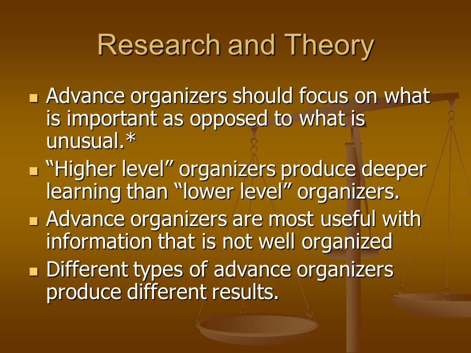 Research and Theory Advance organizers should focus on what is important as opposed to what is unusual.* Advance organizers should focus on what is important as opposed to what is unusual.* Higher level organizers produce deeper learning than lower level organizers.