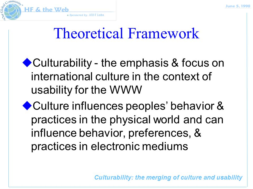 Culturability: the merging of culture and usability Theoretical Framework uCulturability - the emphasis & focus on international culture in the context of usability for the WWW uCulture influences peoples' behavior & practices in the physical world and can influence behavior, preferences, & practices in electronic mediums