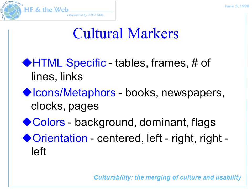Culturability: the merging of culture and usability Cultural Markers uHTML Specific - tables, frames, # of lines, links uIcons/Metaphors - books, newspapers, clocks, pages uColors - background, dominant, flags uOrientation - centered, left - right, right - left