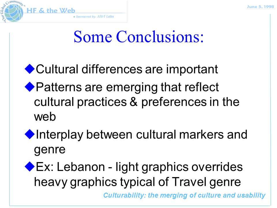 Culturability: the merging of culture and usability Some Conclusions: uCultural differences are important uPatterns are emerging that reflect cultural practices & preferences in the web uInterplay between cultural markers and genre uEx: Lebanon - light graphics overrides heavy graphics typical of Travel genre