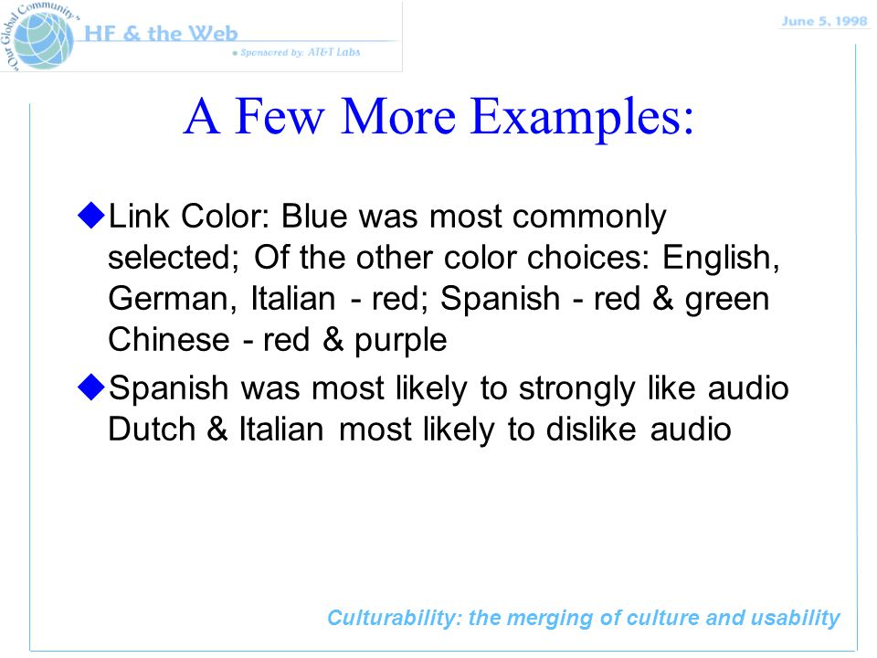Culturability: the merging of culture and usability A Few More Examples: uLink Color: Blue was most commonly selected; Of the other color choices: English, German, Italian - red; Spanish - red & green Chinese - red & purple uSpanish was most likely to strongly like audio Dutch & Italian most likely to dislike audio