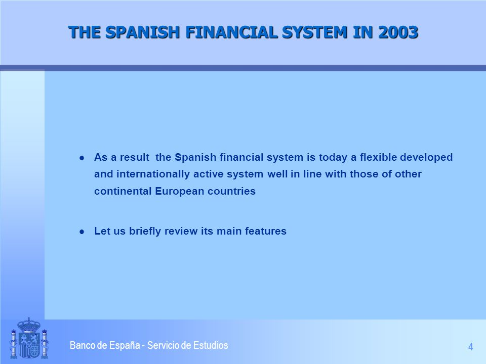 4 Banco de España - Servicio de Estudios THE SPANISH FINANCIAL SYSTEM IN 2003 l As a result the Spanish financial system is today a flexible developed and internationally active system well in line with those of other continental European countries l Let us briefly review its main features