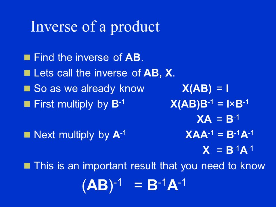 Inverse of a product Find the inverse of AB. Lets call the inverse of AB, X.