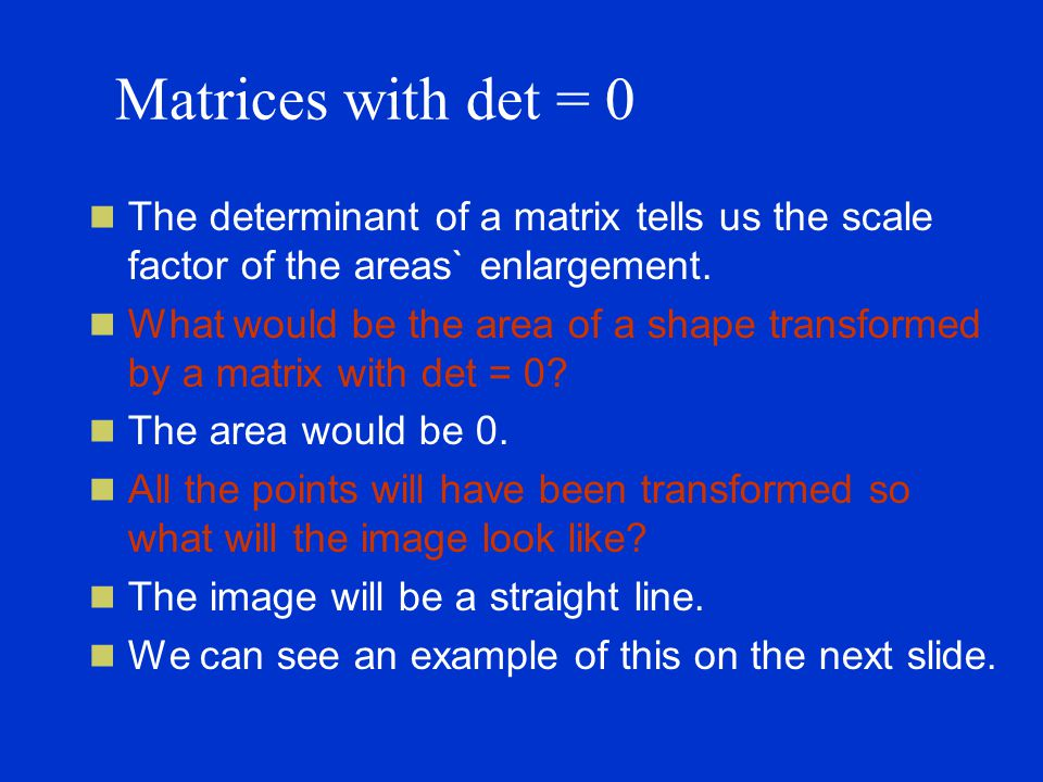 Matrices with det = 0 The determinant of a matrix tells us the scale factor of the areas` enlargement.