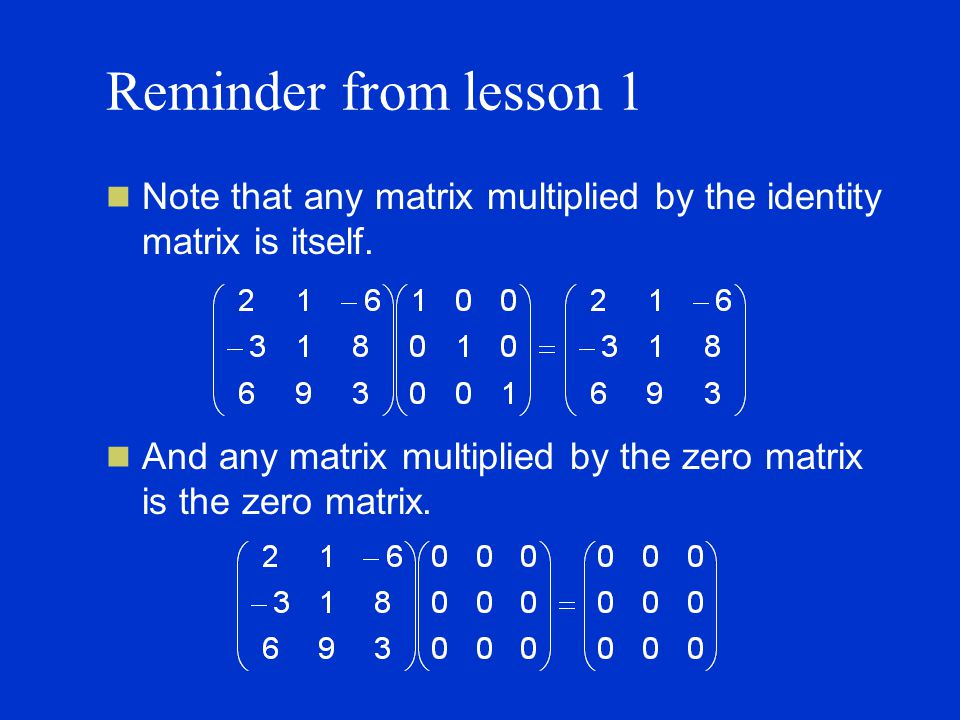 Reminder from lesson 1 Note that any matrix multiplied by the identity matrix is itself.