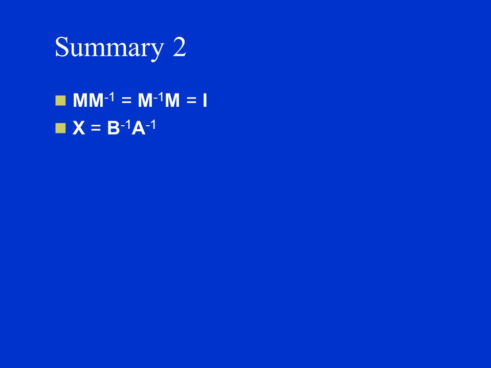 Summary 2 MM -1 = M -1 M = I X = B -1 A -1