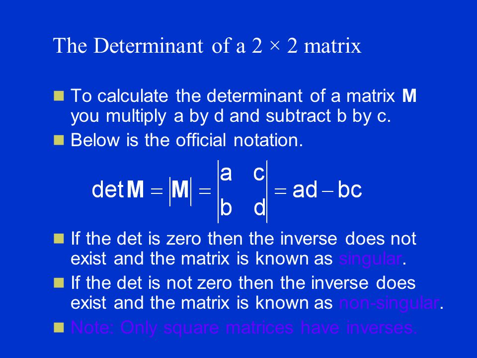 The Determinant of a 2 × 2 matrix To calculate the determinant of a matrix M you multiply a by d and subtract b by c.