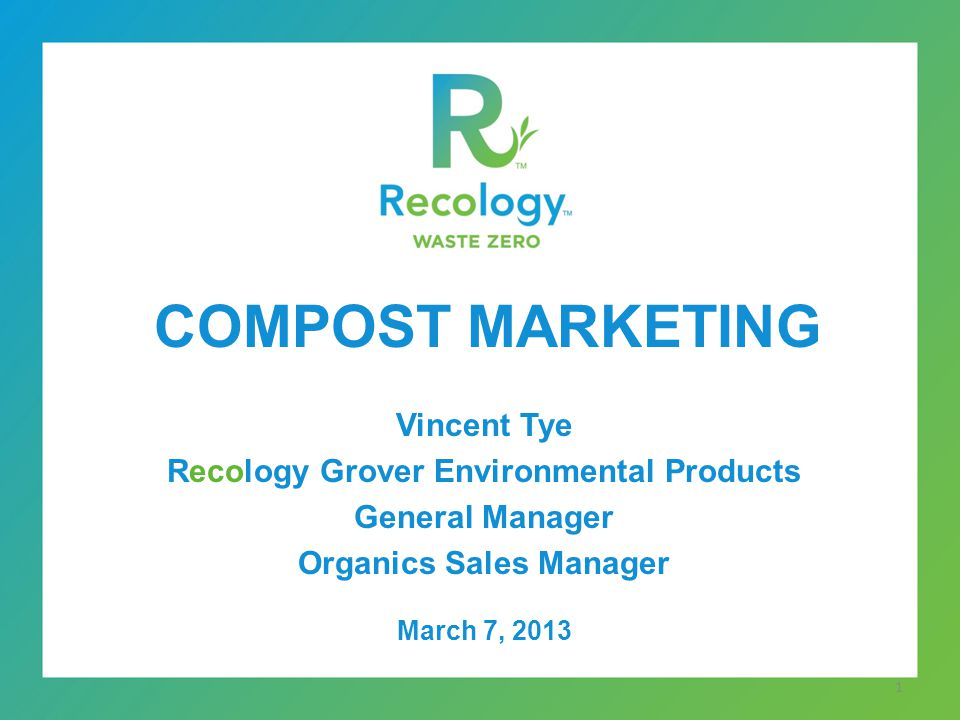 COMPOST MARKETING Vincent Tye Recology Grover Environmental Products General Manager Organics Sales Manager March 7, 2013 1