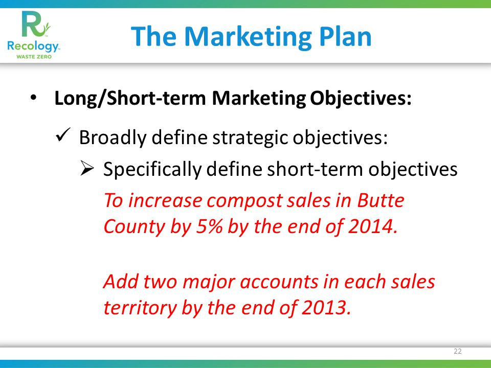 The Marketing Plan Long/Short-term Marketing Objectives: Broadly define strategic objectives:  Specifically define short-term objectives To increase compost sales in Butte County by 5% by the end of 2014.