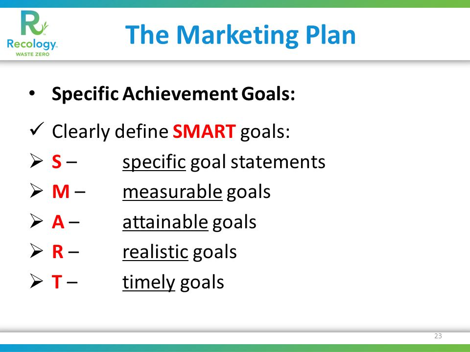 The Marketing Plan Specific Achievement Goals: Clearly define SMART goals:  S – specific goal statements  M – measurable goals  A – attainable goals  R – realistic goals  T – timely goals 23