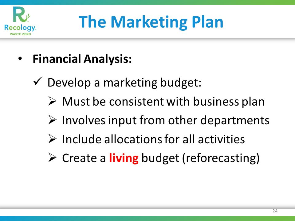 The Marketing Plan Financial Analysis: Develop a marketing budget:  Must be consistent with business plan  Involves input from other departments  Include allocations for all activities  Create a living budget (reforecasting) 24