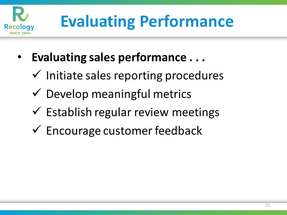 Evaluating Performance Evaluating sales performance... Initiate sales reporting procedures Develop meaningful metrics Establish regular review meeting