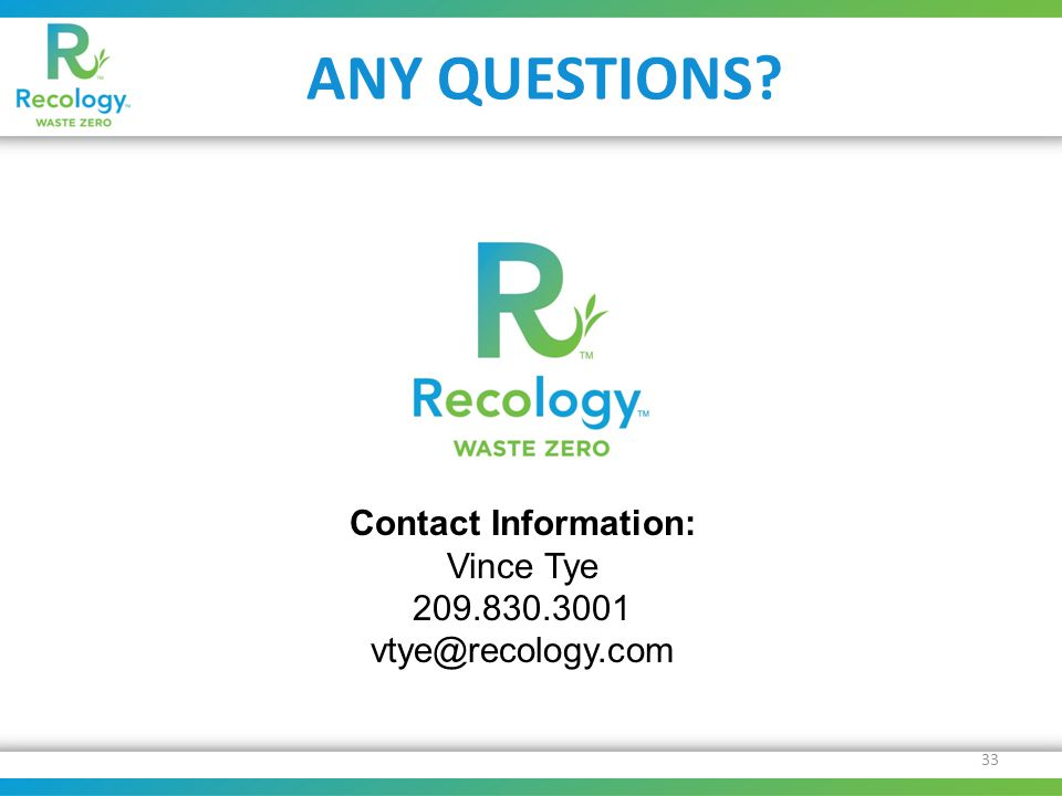 ANY QUESTIONS 33 Contact Information: Vince Tye 209.830.3001 vtye@recology.com