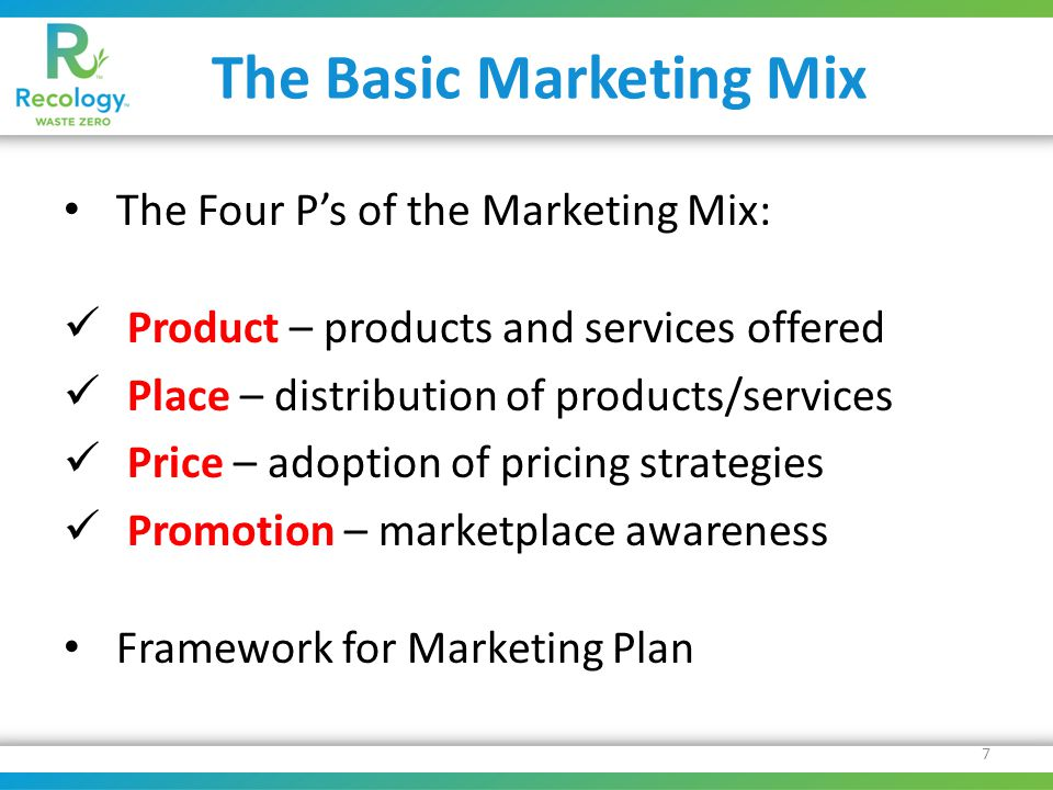 The Basic Marketing Mix The Four P's of the Marketing Mix: Product – products and services offered Place – distribution of products/services Price – adoption of pricing strategies Promotion – marketplace awareness Framework for Marketing Plan 7