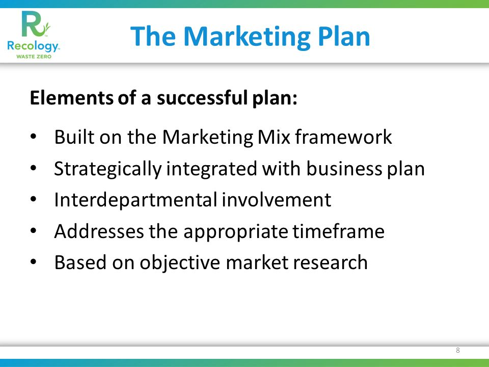 The Marketing Plan Elements of a successful plan: Built on the Marketing Mix framework Strategically integrated with business plan Interdepartmental involvement Addresses the appropriate timeframe Based on objective market research 8