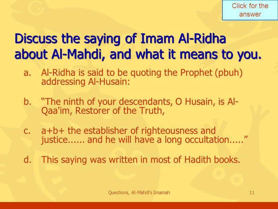 Click for the answer Questions, Al-Mahdi s Imamah11 Discuss the saying of Imam Al-Ridha about Al-Mahdi, and what it means to you.
