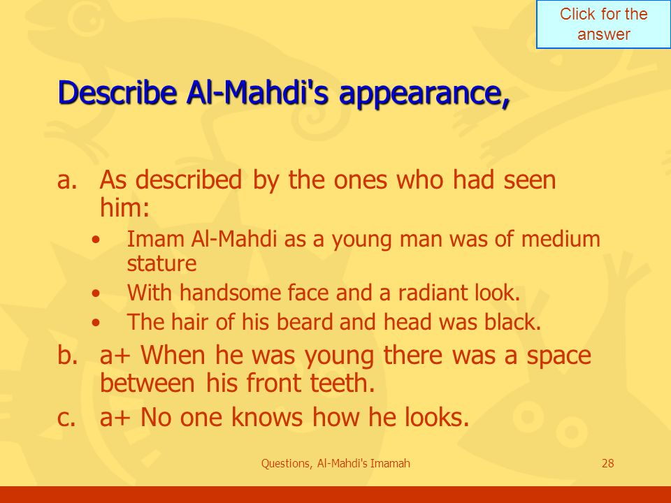 Click for the answer Questions, Al-Mahdi s Imamah28 Describe Al-Mahdi s appearance, a.As described by the ones who had seen him: Imam Al-Mahdi as a young man was of medium stature With handsome face and a radiant look.