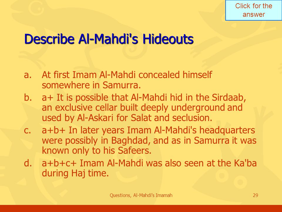 Click for the answer Questions, Al-Mahdi s Imamah29 Describe Al-Mahdi s Hideouts a.At first Imam Al-Mahdi concealed himself somewhere in Samurra.