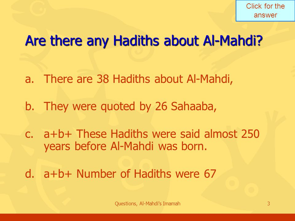 Click for the answer Questions, Al-Mahdi s Imamah3 Are there any Hadiths about Al-Mahdi.