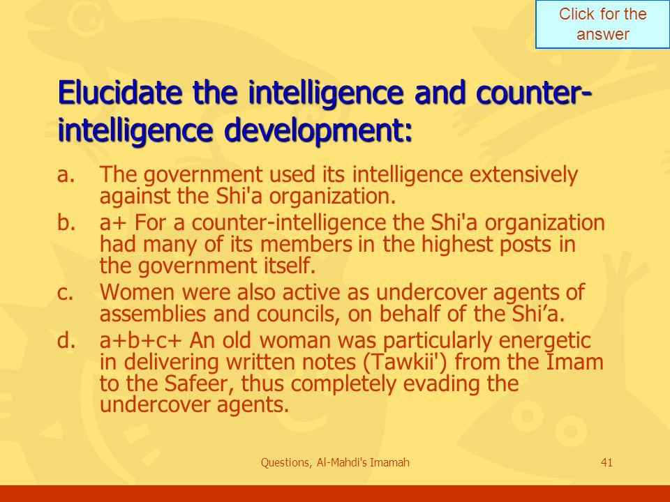 Click for the answer Questions, Al-Mahdi s Imamah41 Elucidate the intelligence and counter- intelligence development: a.The government used its intelligence extensively against the Shi a organization.