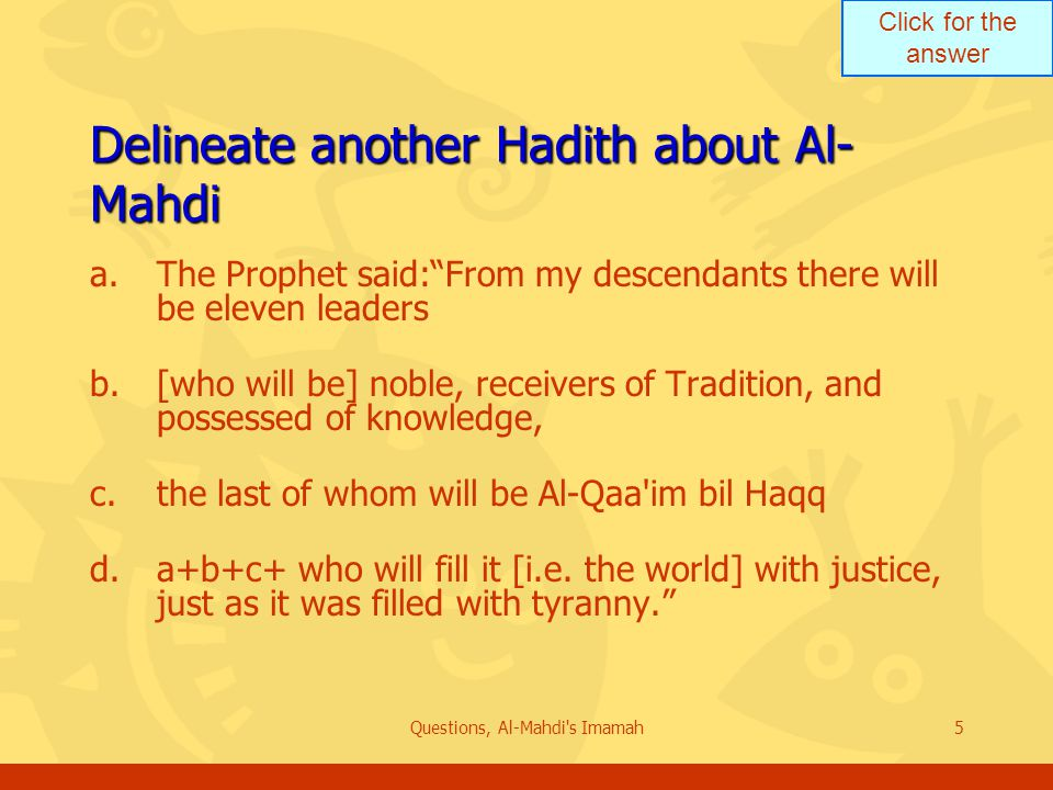 Click for the answer Questions, Al-Mahdi s Imamah5 Delineate another Hadith about Al- Mahdi a.The Prophet said: From my descendants there will be eleven leaders b.[who will be] noble, receivers of Tradition, and possessed of knowledge, c.the last of whom will be Al-Qaa im bil Haqq d.a+b+c+ who will fill it [i.e.