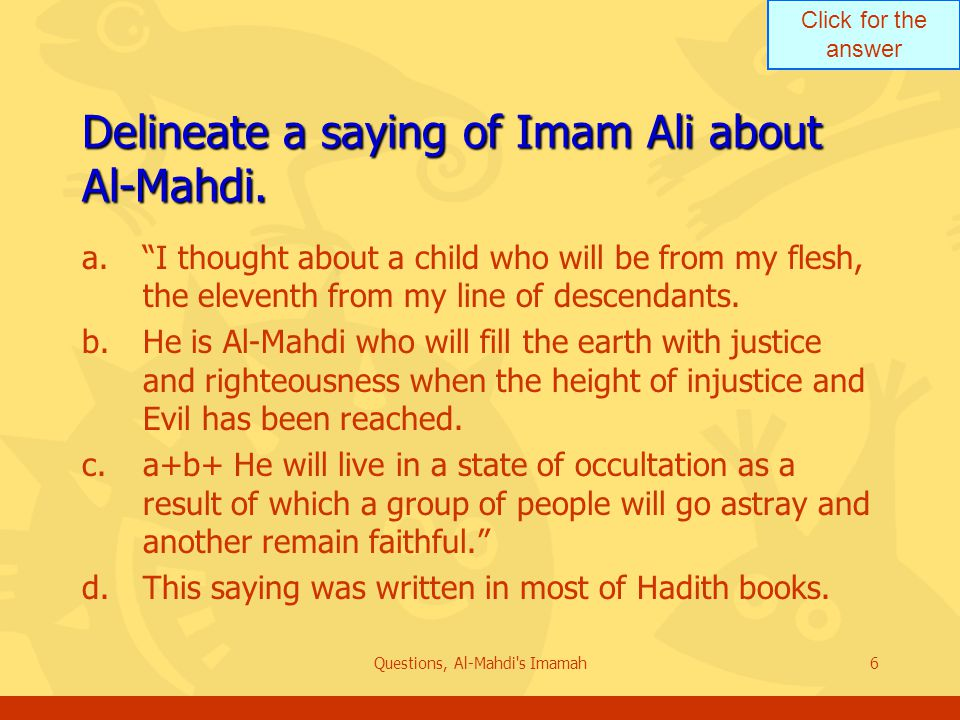 Click for the answer Questions, Al-Mahdi s Imamah6 Delineate a saying of Imam Ali about Al-Mahdi.