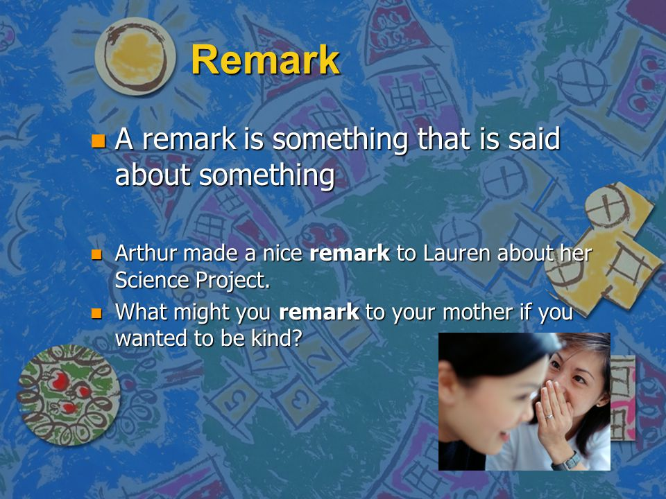 Remark n A remark is something that is said about something n Arthur made a nice remark to Lauren about her Science Project.