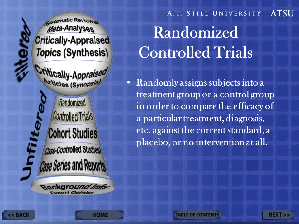 Randomized Controlled Trials Randomly assigns subjects into a treatment group or a control group in order to compare the efficacy of a particular treatment, diagnosis, etc.