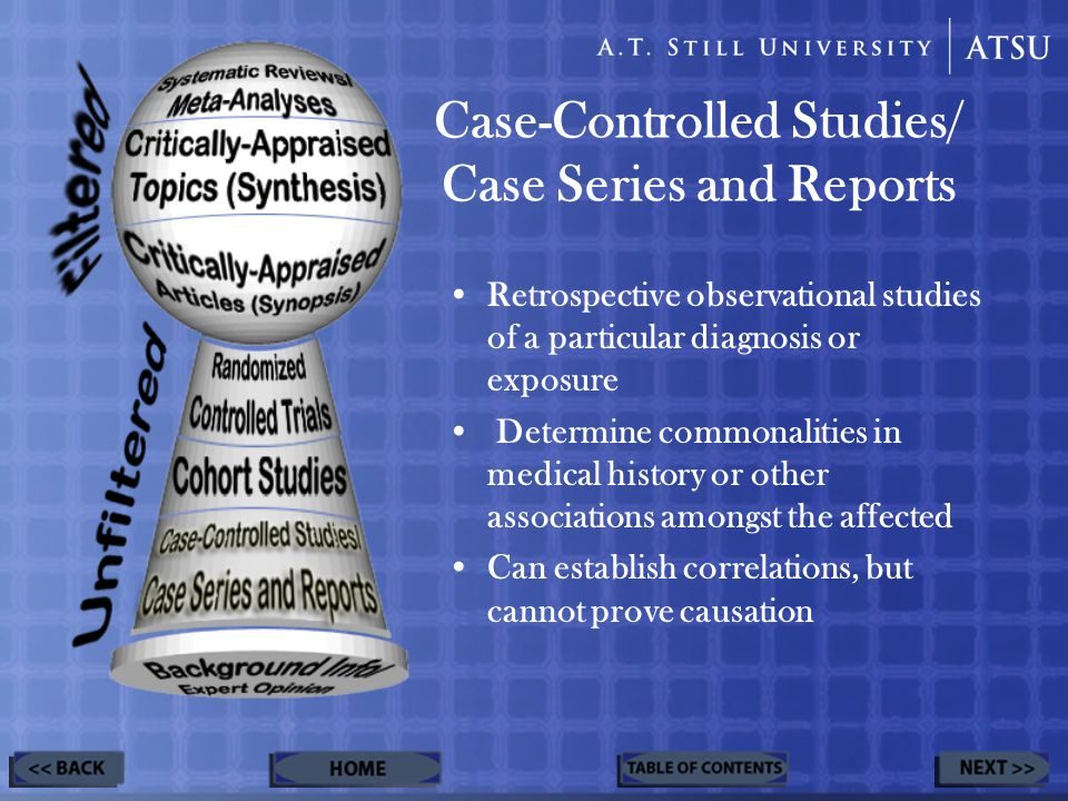 Case-Controlled Studies/ Case Series and Reports Retrospective observational studies of a particular diagnosis or exposure Determine commonalities in medical history or other associations amongst the affected Can establish correlations, but cannot prove causation