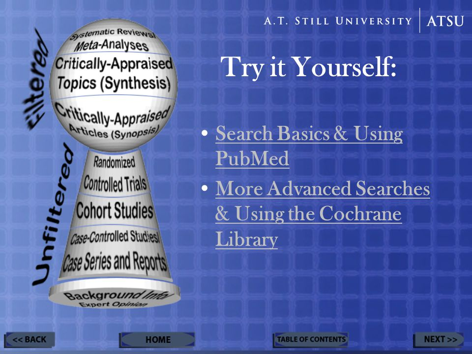 Try it Yourself: Search Basics & Using PubMedSearch Basics & Using PubMed More Advanced Searches & Using the Cochrane LibraryMore Advanced Searches & Using the Cochrane Library