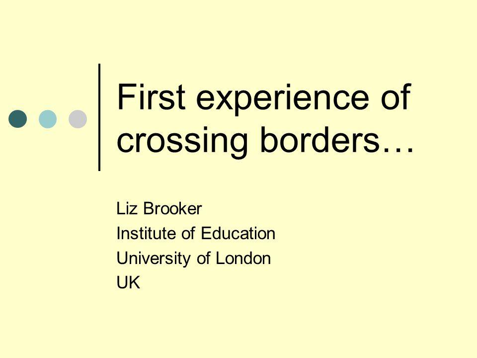 First experience of crossing borders… Liz Brooker Institute of Education University of London UK