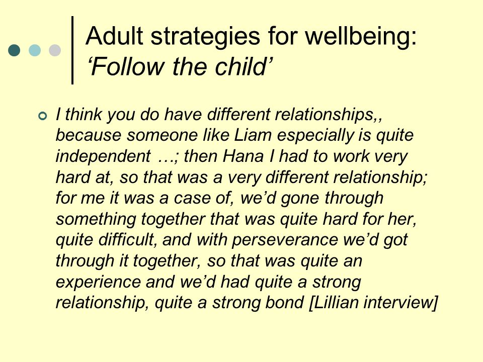 Adult strategies for wellbeing: 'Follow the child' I think you do have different relationships,, because someone like Liam especially is quite independent …; then Hana I had to work very hard at, so that was a very different relationship; for me it was a case of, we'd gone through something together that was quite hard for her, quite difficult, and with perseverance we'd got through it together, so that was quite an experience and we'd had quite a strong relationship, quite a strong bond [Lillian interview]