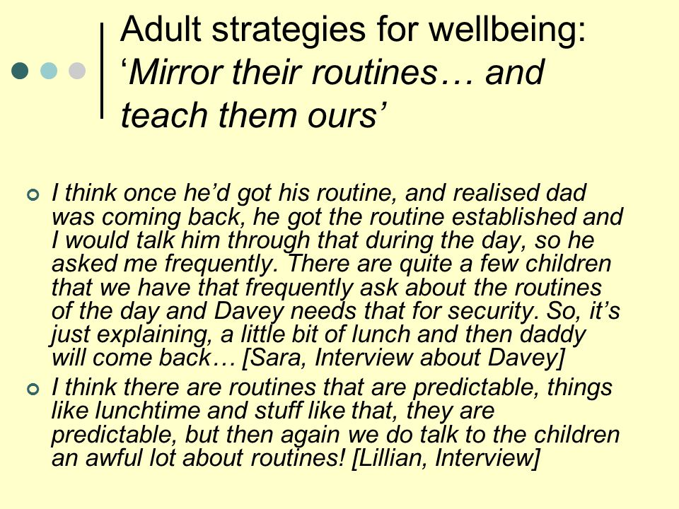 Adult strategies for wellbeing: 'Mirror their routines… and teach them ours' I think once he'd got his routine, and realised dad was coming back, he got the routine established and I would talk him through that during the day, so he asked me frequently.