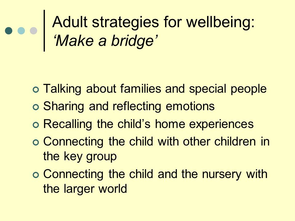 Adult strategies for wellbeing: 'Make a bridge' Talking about families and special people Sharing and reflecting emotions Recalling the child's home experiences Connecting the child with other children in the key group Connecting the child and the nursery with the larger world