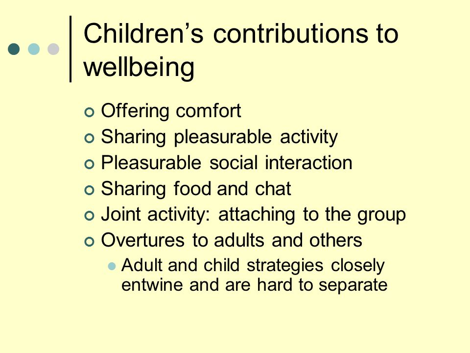 Children's contributions to wellbeing Offering comfort Sharing pleasurable activity Pleasurable social interaction Sharing food and chat Joint activit