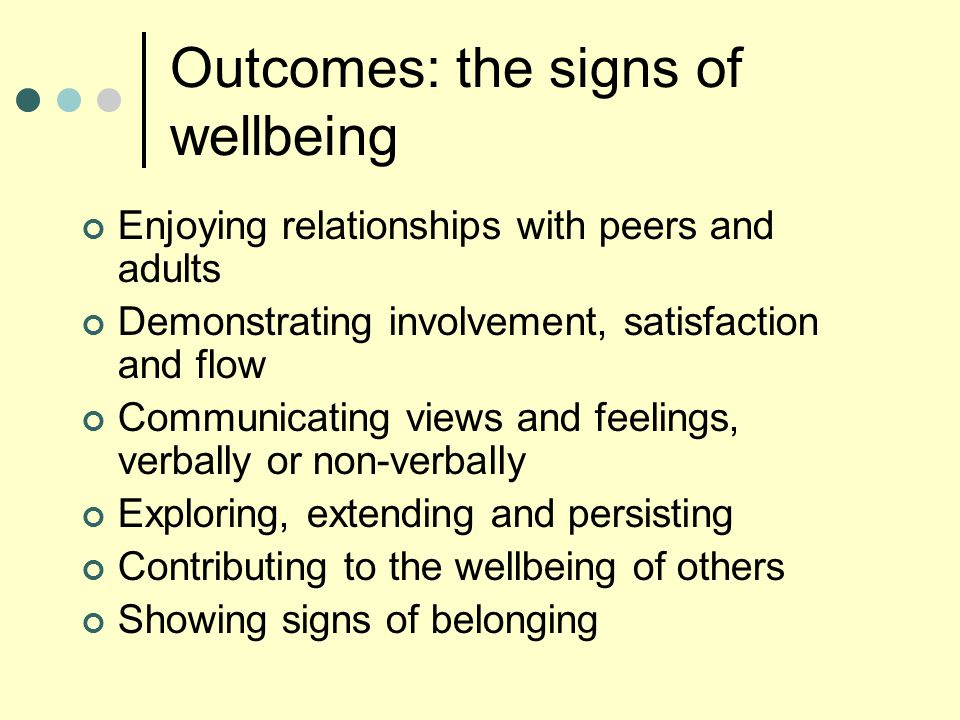 Outcomes: the signs of wellbeing Enjoying relationships with peers and adults Demonstrating involvement, satisfaction and flow Communicating views and
