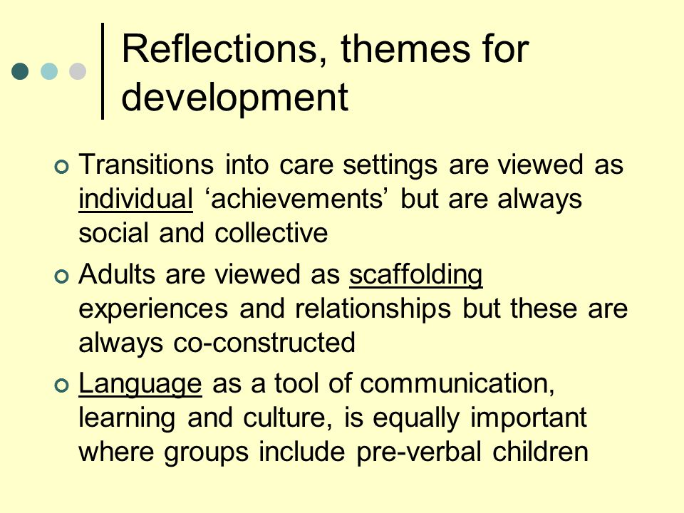Reflections, themes for development Transitions into care settings are viewed as individual 'achievements' but are always social and collective Adults are viewed as scaffolding experiences and relationships but these are always co-constructed Language as a tool of communication, learning and culture, is equally important where groups include pre-verbal children
