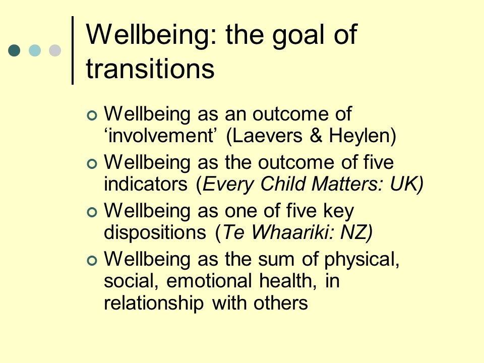 Wellbeing: the goal of transitions Wellbeing as an outcome of 'involvement' (Laevers & Heylen) Wellbeing as the outcome of five indicators (Every Child Matters: UK) Wellbeing as one of five key dispositions (Te Whaariki: NZ) Wellbeing as the sum of physical, social, emotional health, in relationship with others