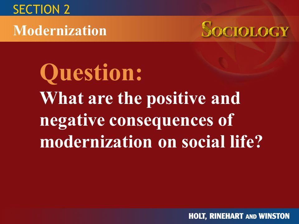 SECTION 2 Question: What are the positive and negative consequences of modernization on social life.
