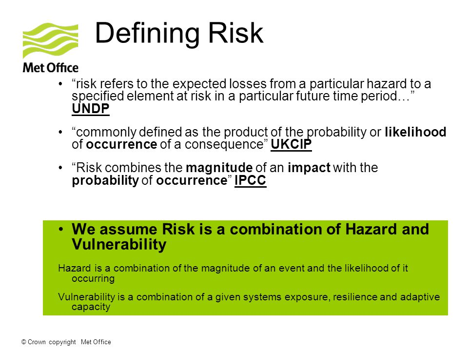 © Crown copyright Met Office Defining Risk risk refers to the expected losses from a particular hazard to a specified element at risk in a particular future time period… UNDP commonly defined as the product of the probability or likelihood of occurrence of a consequence UKCIP Risk combines the magnitude of an impact with the probability of occurrence IPCC We assume Risk is a combination of Hazard and Vulnerability Hazard is a combination of the magnitude of an event and the likelihood of it occurring Vulnerability is a combination of a given systems exposure, resilience and adaptive capacity