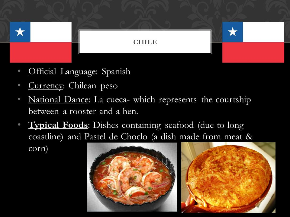 Official Language: Spanish Currency: Chilean peso National Dance: La cueca- which represents the courtship between a rooster and a hen. Typical Foods: