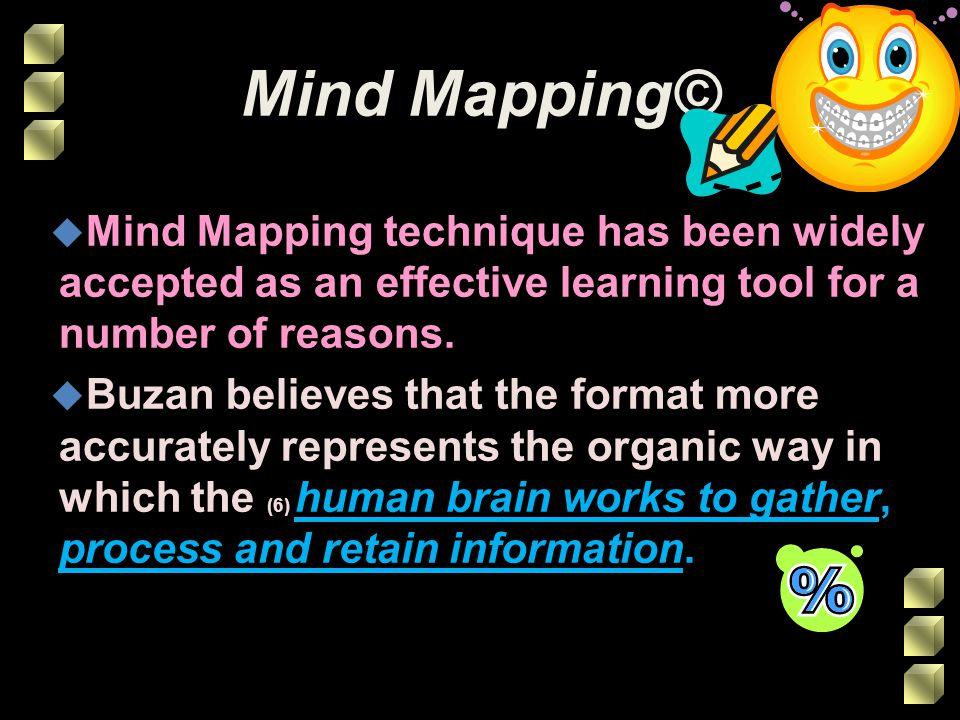 Why Mind Mapping© Works u The Mind Mapping© process allows scope for the learner to: u (7) Think and work smarter u Organise thoughts and ideas clearly u Present information with maximum impact u (8) Learn faster and improve memory
