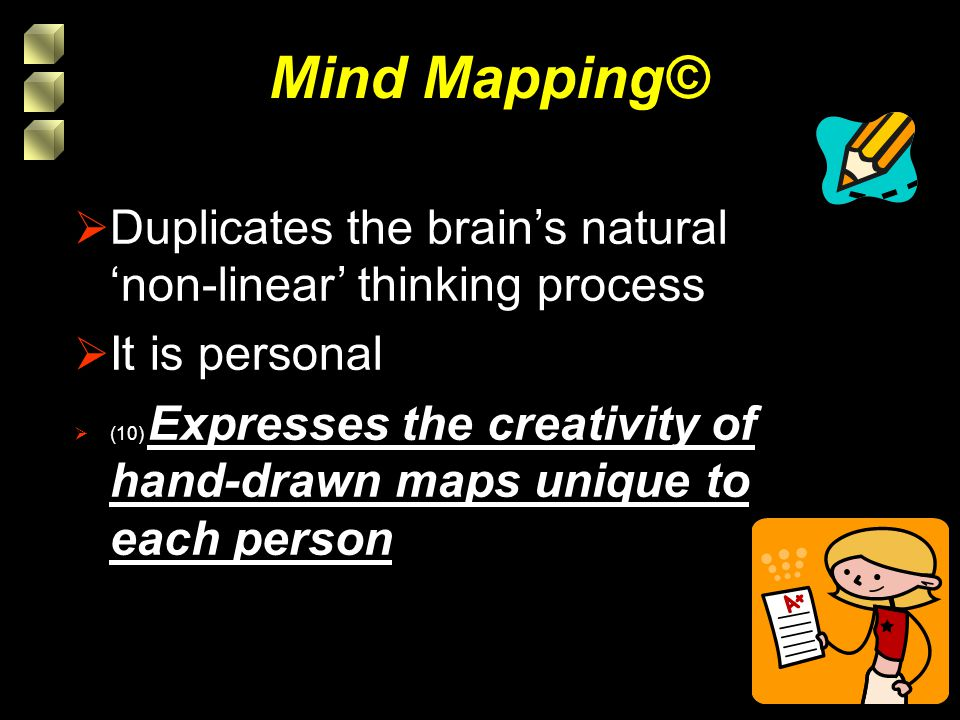 Mind Mapping©  Duplicates the brain's natural 'non-linear' thinking process  It is personal  (10) Expresses the creativity of hand-drawn maps unique to each person