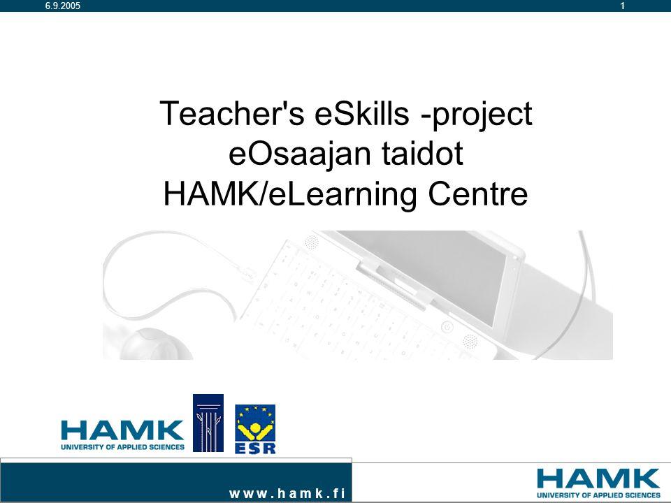 w w w. h a m k. f i 16.9.2005 Teacher s eSkills -project eOsaajan taidot HAMK/eLearning Centre