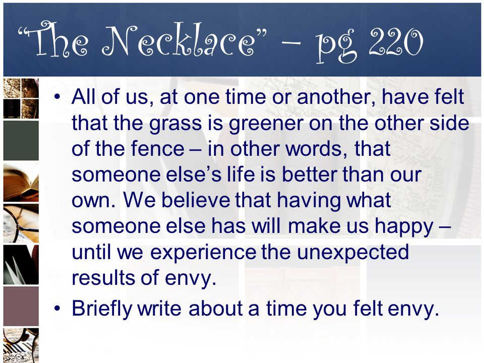 The Necklace – pg 220 All of us, at one time or another, have felt that the grass is greener on the other side of the fence – in other words, that someone else's life is better than our own.